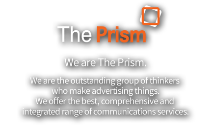 We are The Prism. We are the outstanding group of thinkers who make advertising things. We offer the best, comprehensive and integrated range of communications services.